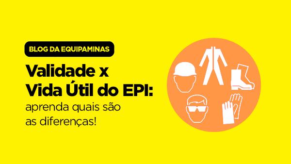 Validade x Vida Útil do EPI: aprenda quais são as diferenças!